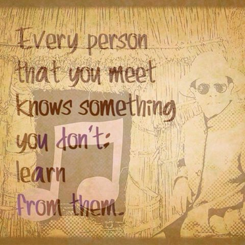 Every person that you meet knows something you dont learnhellip